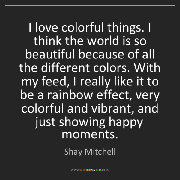 Shay Mitchell: I love colorful things. I think the world is so beautiful...