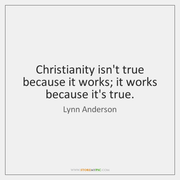 Christianity isn't true because it works; it works because it's true.