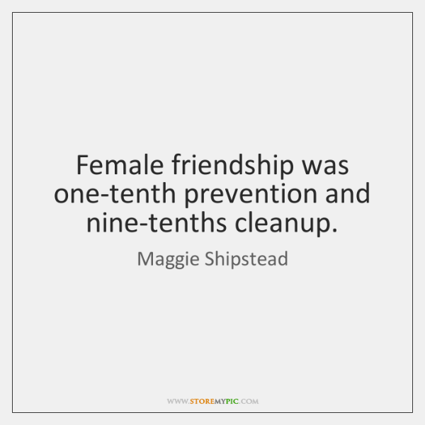Female friendship was one-tenth prevention and nine-tenths cleanup.