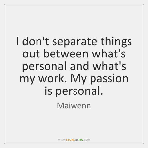 I don't separate things out between what's personal and what's my work. ...