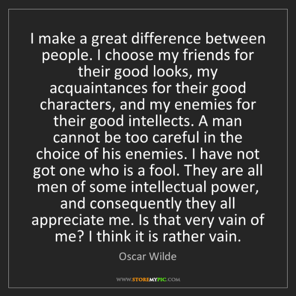 Oscar Wilde: I make a great difference between people. I choose my...