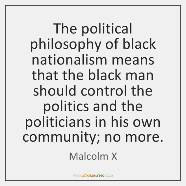 The political philosophy of black nationalism means that the black man should ...