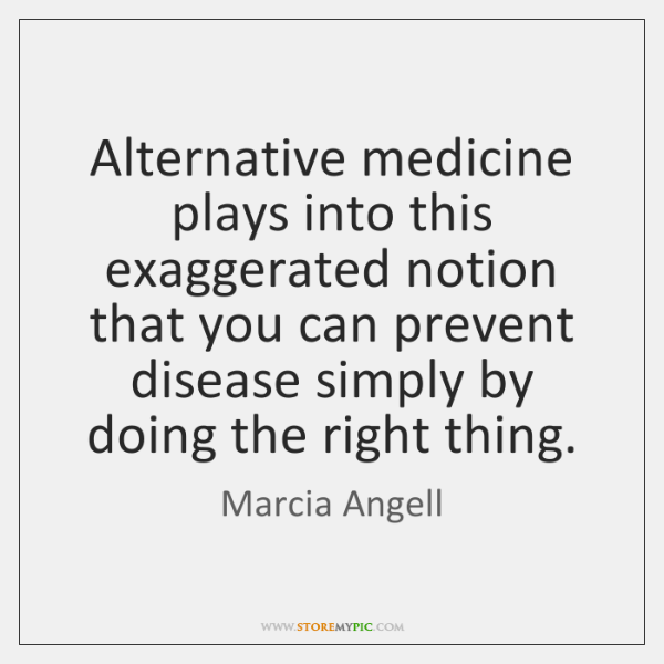 Alternative medicine plays into this exaggerated notion that you can prevent disease ...