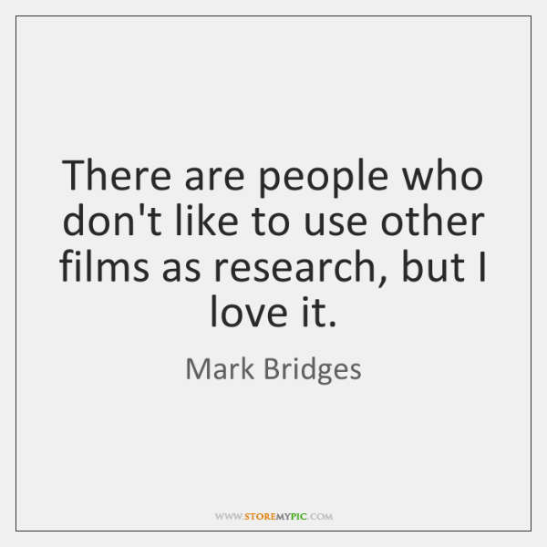 There are people who don't like to use other films as research, ...