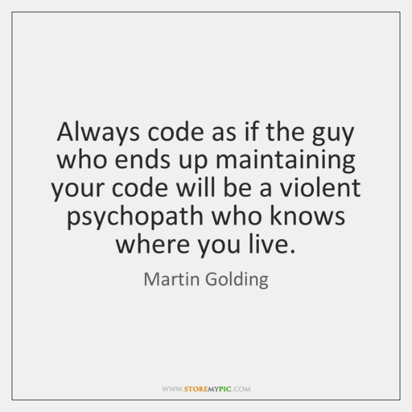 Always code as if the guy who ends up maintaining your code ...