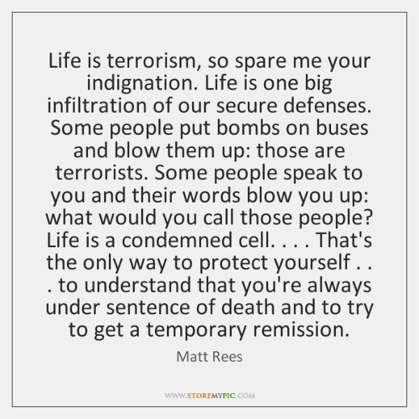 Life is terrorism, so spare me your indignation. Life is one big ...