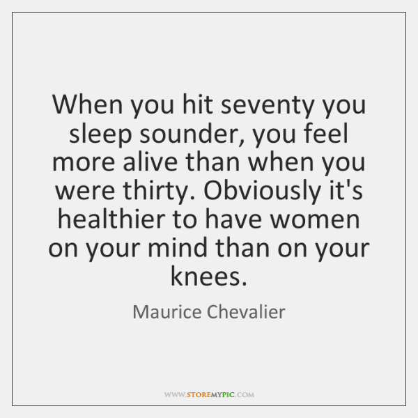 When you hit seventy you sleep sounder, you feel more alive than ...