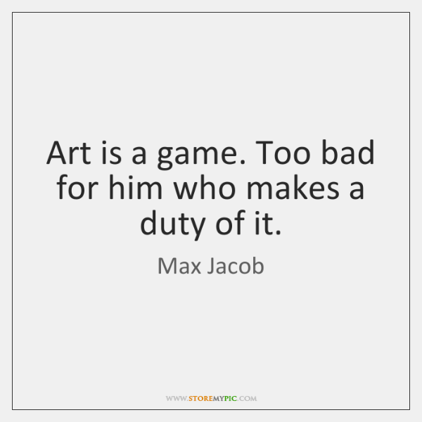 Art is a game. Too bad for him who makes a duty ...