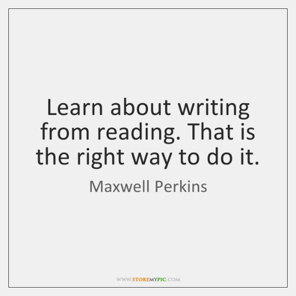 Learn about writing from reading. That is the right way to do ...