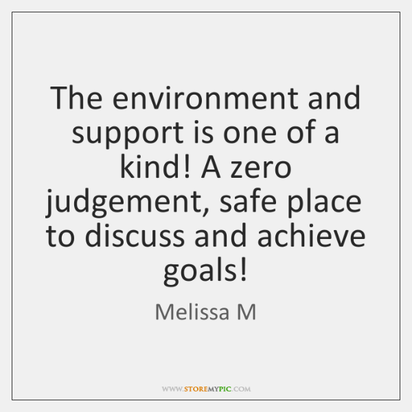 The environment and support is one of a kind! A zero judgement, ...