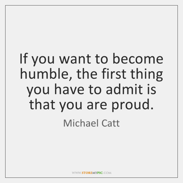 If you want to become humble, the first thing you have to ...