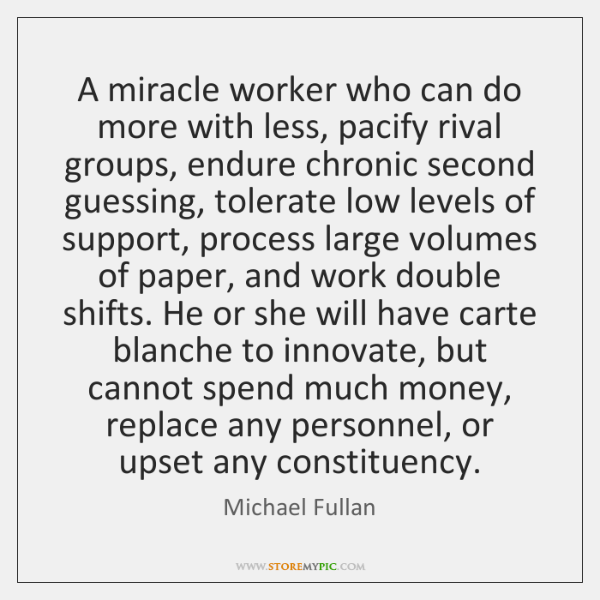 A miracle worker who can do more with less, pacify rival groups, ...