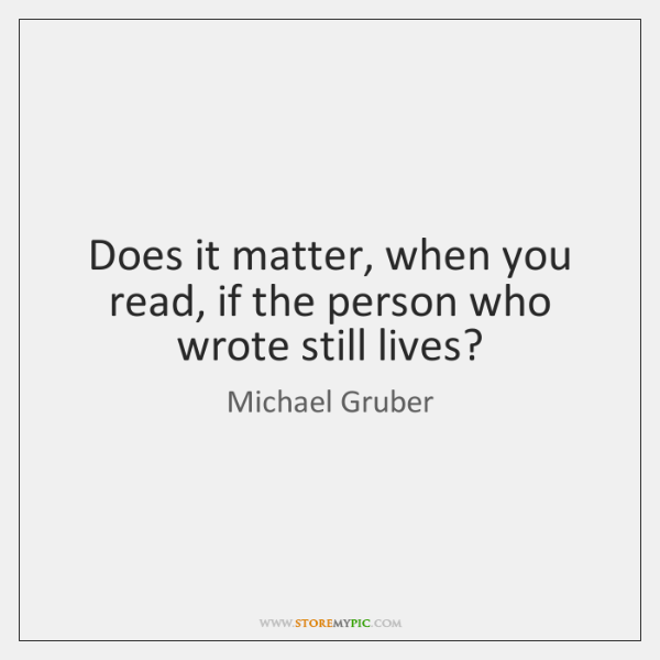 Does it matter, when you read, if the person who wrote still ...