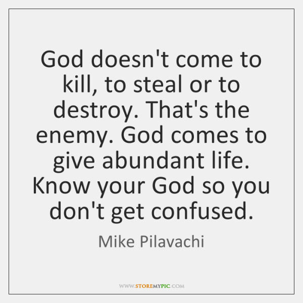 God doesn't come to kill, to steal or to destroy. That's the ...