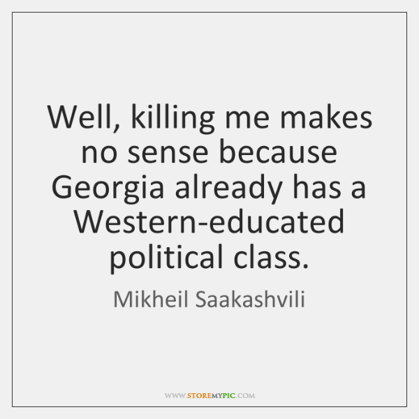 Well, killing me makes no sense because Georgia already has a Western-educated ...