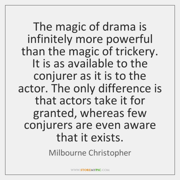 The magic of drama is infinitely more powerful than the magic of ...