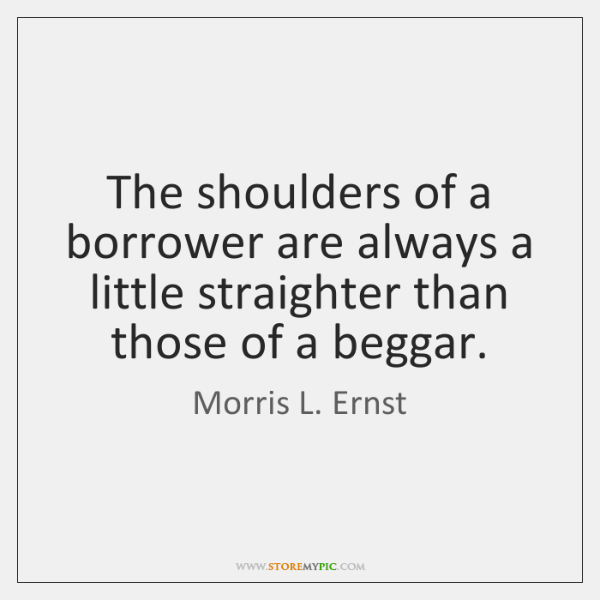 The shoulders of a borrower are always a little straighter than those ...