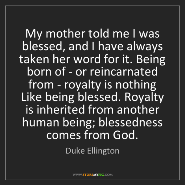 Duke Ellington: My mother told me I was blessed, and I have always taken...