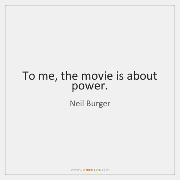 To me, the movie is about power.