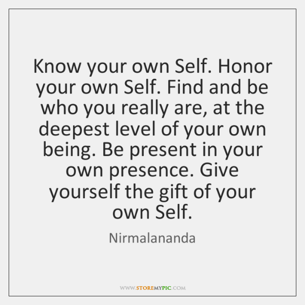Know your own Self. Honor your own Self. Find and be who ...