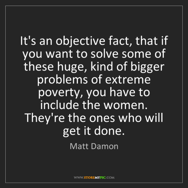 Matt Damon: It's an objective fact, that if you want to solve some...