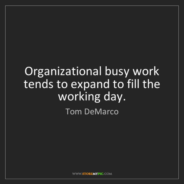 Tom DeMarco: Organizational busy work tends to expand to fill the...