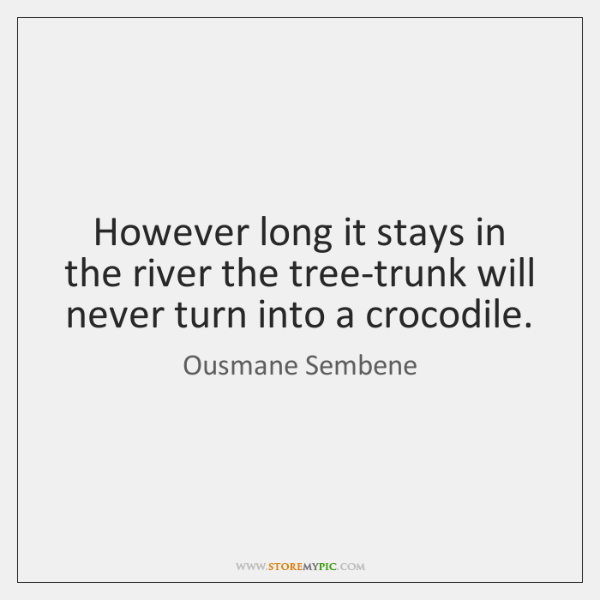 However long it stays in the river the tree-trunk will never turn ...