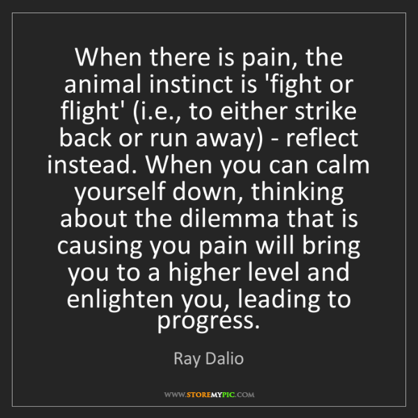 Ray Dalio: When there is pain, the animal instinct is 'fight or...