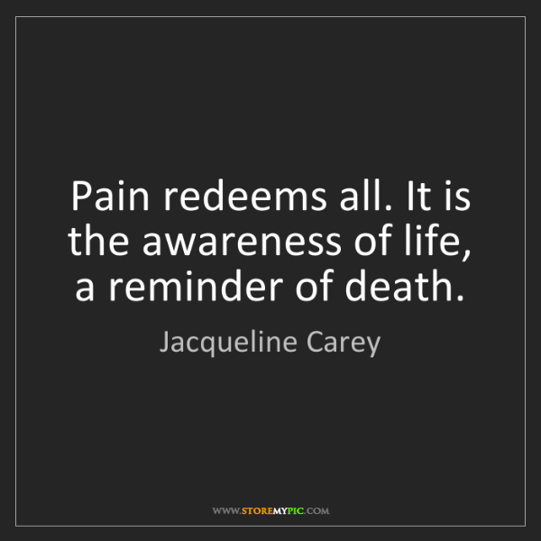 Jacqueline Carey: Pain redeems all. It is the awareness of life, a reminder...