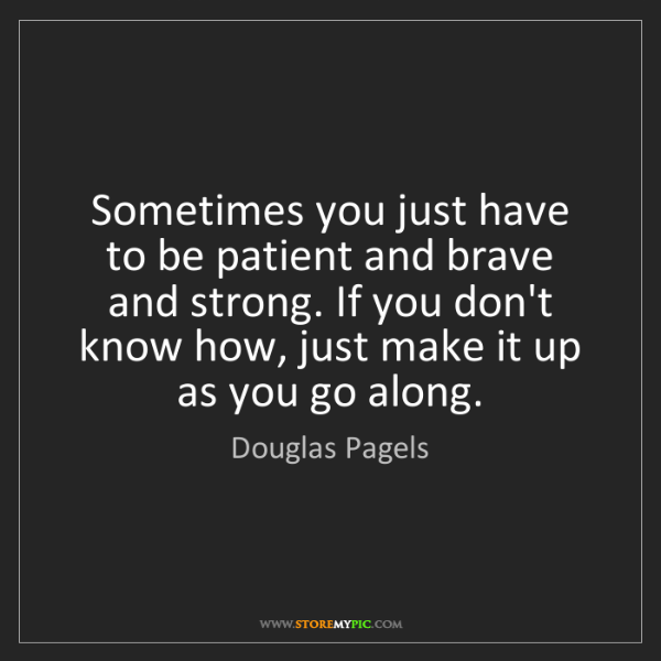 Douglas Pagels: Sometimes you just have to be patient and brave and strong....