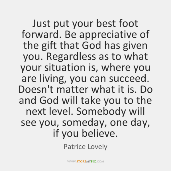 Just put your best foot forward. Be appreciative of the gift that ...