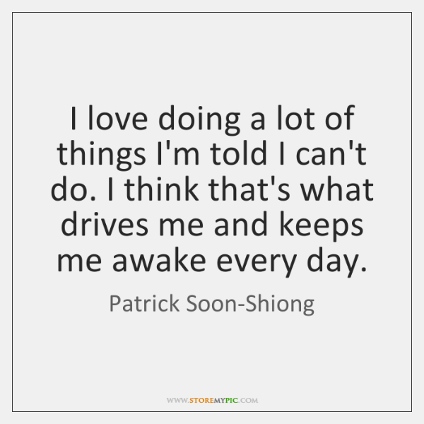I love doing a lot of things I'm told I can't do. ...