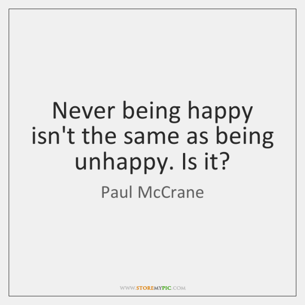 Never being happy isn't the same as being unhappy. Is it?