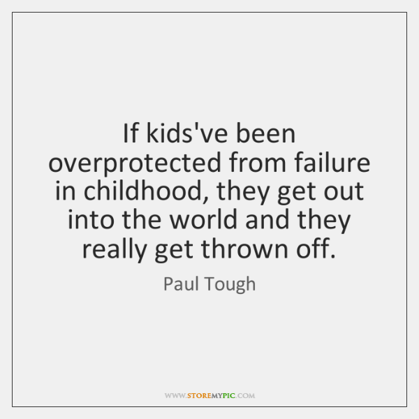 If kids've been overprotected from failure in childhood, they get out into ...