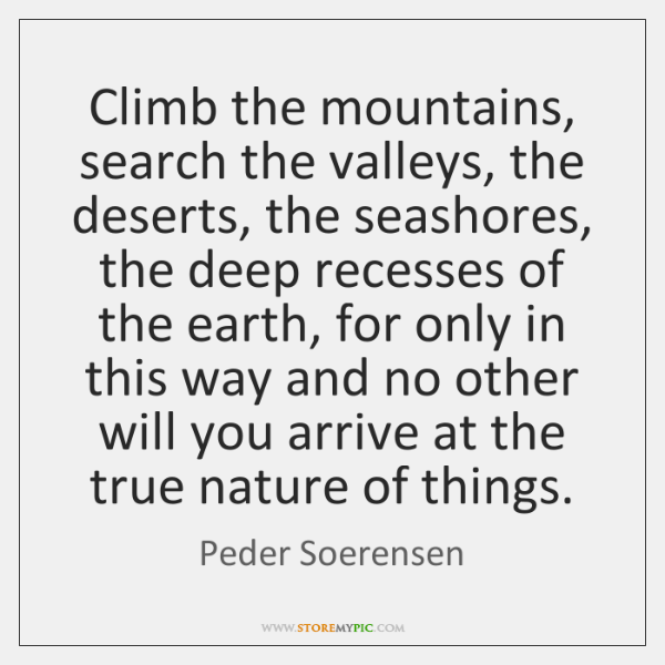 Climb the mountains, search the valleys, the deserts, the seashores, the deep ...