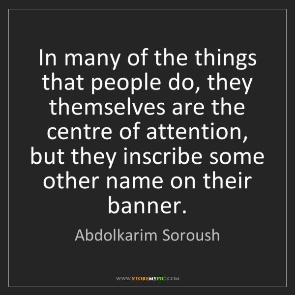 Abdolkarim Soroush: In many of the things that people do, they themselves...