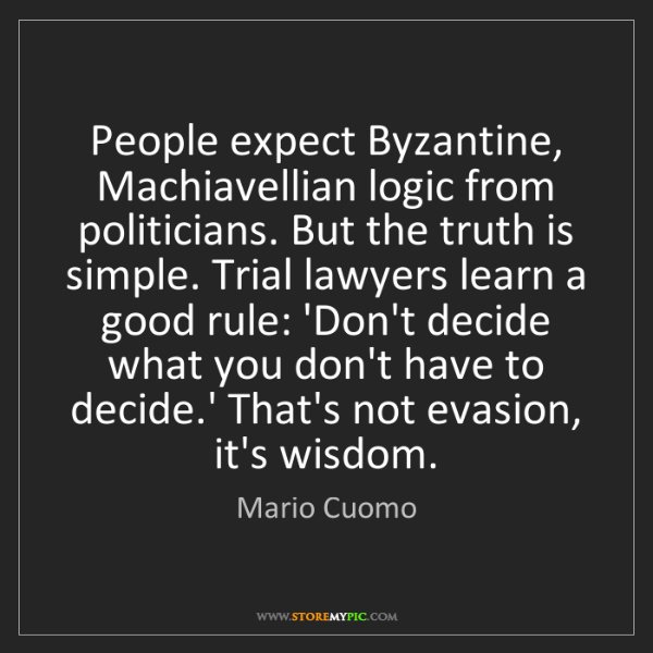 Mario Cuomo: People expect Byzantine, Machiavellian logic from politicians....
