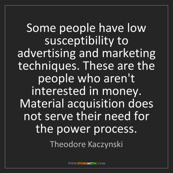 Theodore Kaczynski: Some people have low susceptibility to advertising and...