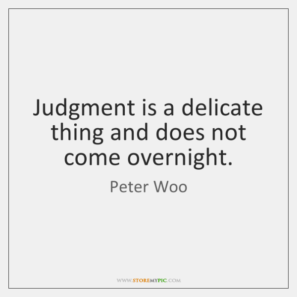 Judgment is a delicate thing and does not come overnight.