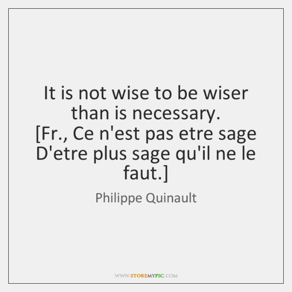 It is not wise to be wiser than is necessary.  [Fr., Ce ...