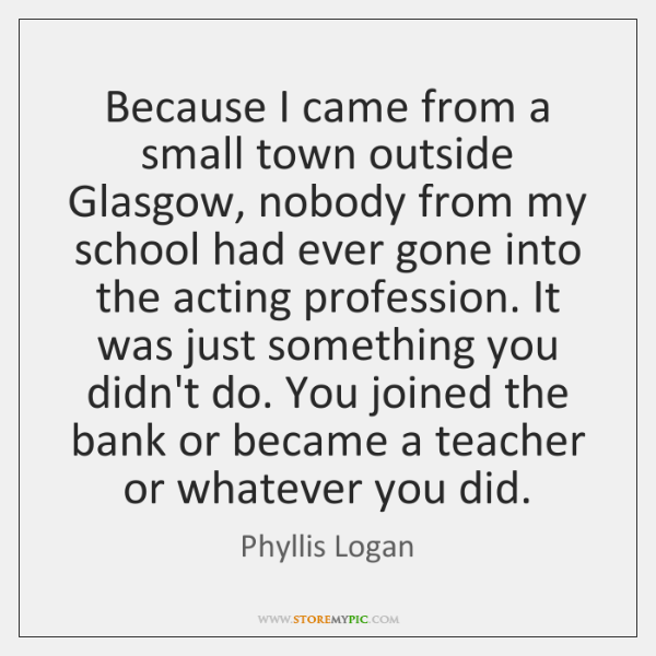 Because I came from a small town outside Glasgow, nobody from my ...