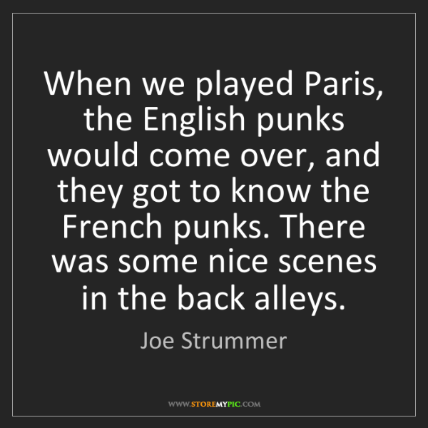 Joe Strummer: When we played Paris, the English punks would come over,...