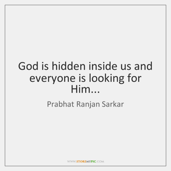 God is hidden inside us and everyone is looking for Him...