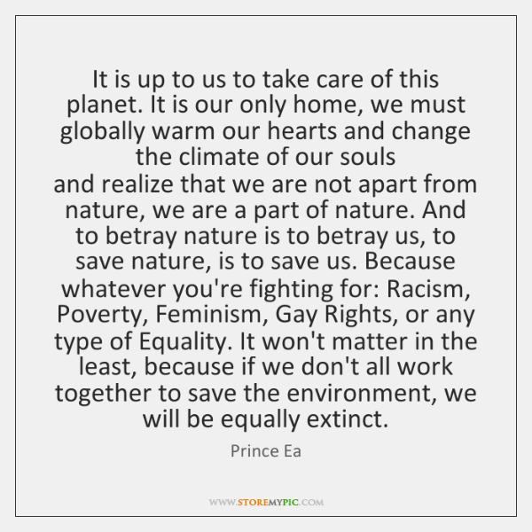 It is up to us to take care of this planet. It ...