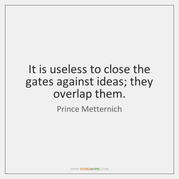It is useless to close the gates against ideas; they overlap them.
