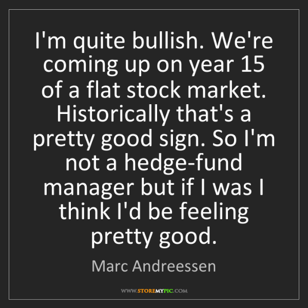 Marc Andreessen: I'm quite bullish. We're coming up on year 15 of a flat...