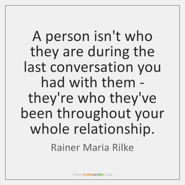 A person isn't who they are during the last conversation you had ...