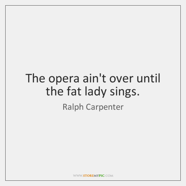 The opera ain't over until the fat lady sings.