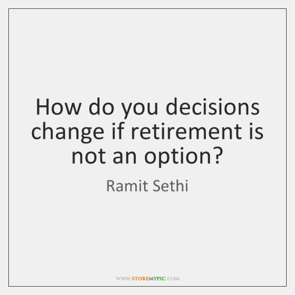 How do you decisions change if retirement is not an option?