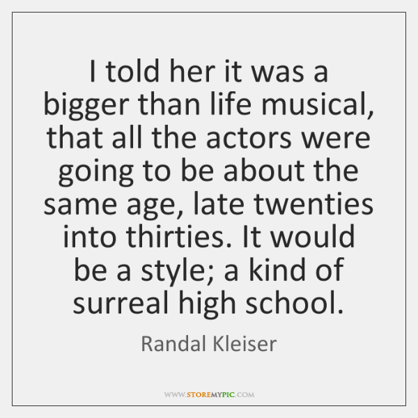 I told her it was a bigger than life musical, that all ...